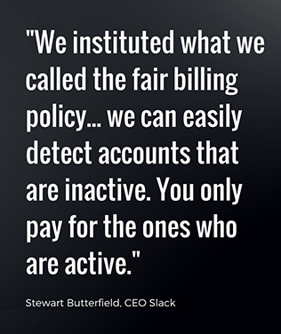 We instituted what we called the fair billing policy, which is we can easily detect accounts that are inactive. You only pay for the ones that are active. - Stewart Butterfield